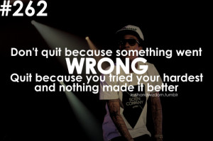 Don't quit because something went wrong. Quit because you tried your ...