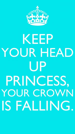Keep your head up princess, your crown is falling.