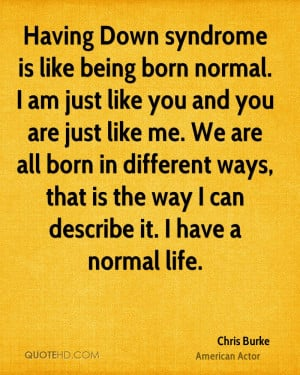 Having Down syndrome is like being born normal. I am just like you and ...