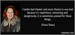 dangerously it is sometimes praised for those things Fiona Shaw