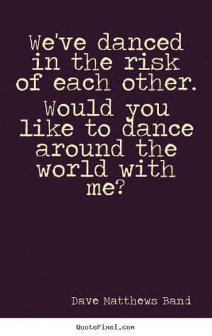We've danced in the risk of each other. Would you like to dance around ...