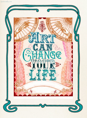 Art Can Change Your Life ~ Art Quote