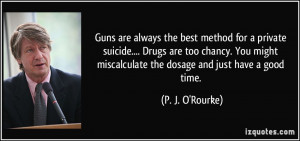 Guns are always the best method for a private suicide.... Drugs are ...