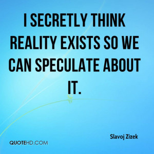 secretly think reality exists so we can speculate about it.