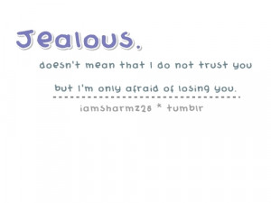 Jealous means I'm afraid of losing you