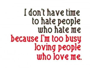 don't have time to hate people who hate me