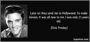 ... movies. It was all new to me. I was only 21 years old. - Elvis Presley