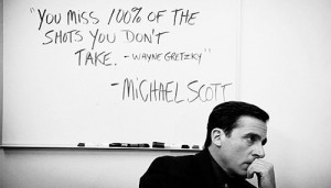 You miss 100% of the shots you don't take. ~Michael Scott misquoting ...
