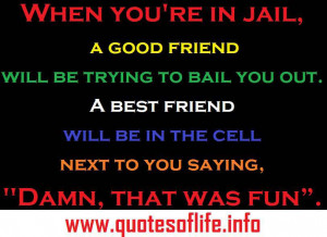 When you're in jail, a good friend will be trying to bail you out…