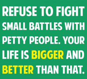 Refuse to fight small battles with petty people. Your life is bigger ...