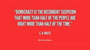 quote-E.-B.-White-democracy-is-the-recurrent-suspicion-that-more-40373 ...