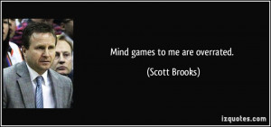 Mind games to me are overrated. - Scott Brooks