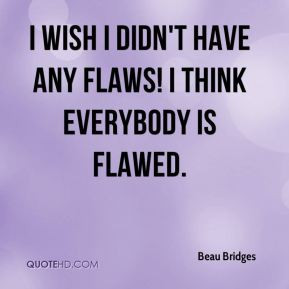 Beau Bridges - I wish I didn't have any flaws! I think everybody is ...