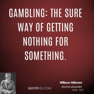 Gambling: The sure way of getting nothing for something.