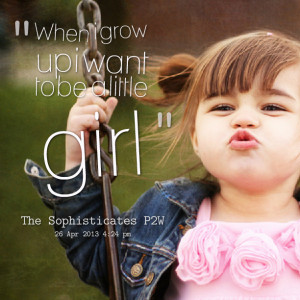 Quotes Picture: when i grow up i want to be a little girl