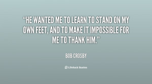 me to learn to stand on my own feet, and to make it impossible for me ...