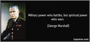 Military power wins battles, but spiritual power wins wars. - George ...