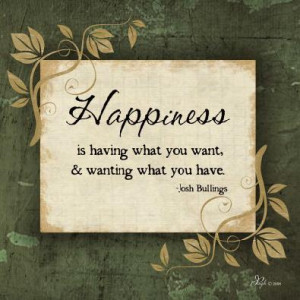... Is Having What You Want, & Wanting What You Have ~ Happiness Quote