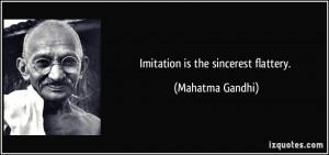 Imitation is the sincerest flattery. - Mahatma Gandhi
