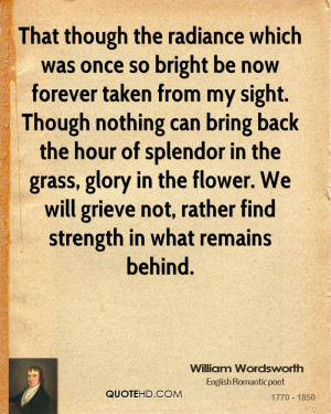 ... splendor in the grass, glory in the flower. We will grieve not, rather