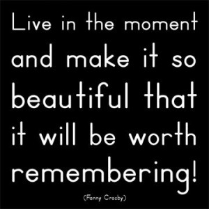 Live in the moment and make it so beautiful that it will be worth ...