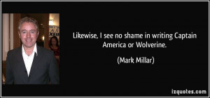... see no shame in writing Captain America or Wolverine. - Mark Millar