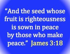 """... Righteousness Is Sown In Peace By Those Who Make Peace """" ~ Bible"""
