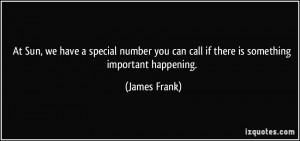 ... you can call if there is something important happening. - James Frank