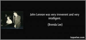 John Lennon was very irreverent and very intelligent. - Brenda Lee