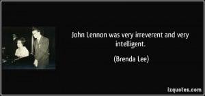 John Lennon was very irreverent and very intelligent. - Brenda Lee