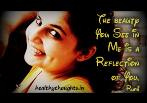 ... the day-The beauty you see in me is a reflection of you-Rumi quotes