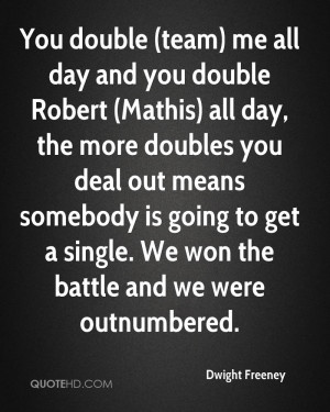 You double (team) me all day and you double Robert (Mathis) all day ...