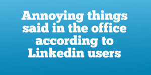 Annoying things said in the office according-to-linkedin-users