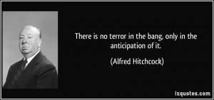 ... terror in the bang, only in the anticipation of it. - Alfred Hitchcock