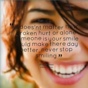 ... someone is your smile could make there day better, never stop smiling