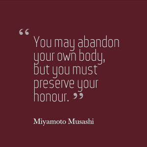 You may abandon your own body, but you must preserve your honour ...