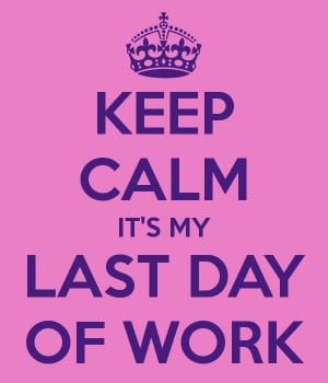 KEEP CALM IT'S MY LAST DAY OF WORK