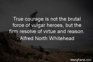 courage-True courage is not the brutal force of vulgar heroes, but the ...