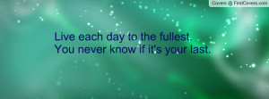 live each day to the fullest.you never know if it's your last ...