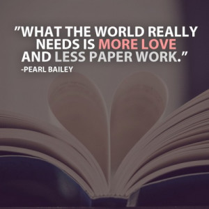 really needs is more love and less paper work quote by pearl bailey