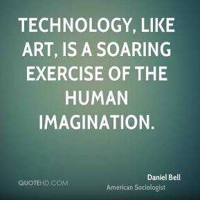 Technology, like art, is a soaring exercise of the human imagination ...