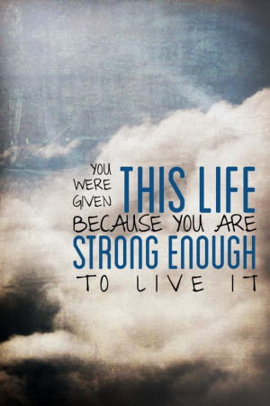... Given This Life Because You Are Strong Enough To Live It ~ Life Quote
