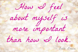 ... Feel About Myself Is More Important Than How I Look - Beauty Quote