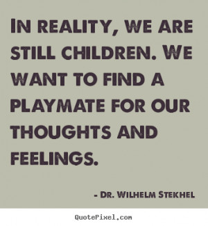 Quote about friendship - In reality, we are still children. we want to ...