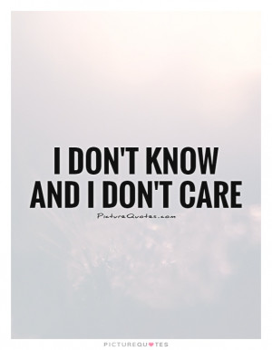 Don't Know And I Don't Care Quote | Picture Quotes & Sayings