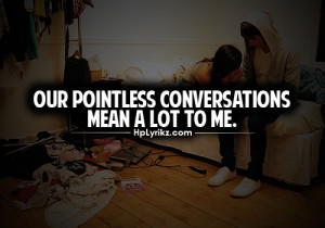 Out pointless conversations mean a lot to me.