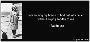 ... to find out why he left without saying goodby to me. - Eva Braun