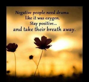 Negative people need drama like it was oxygen