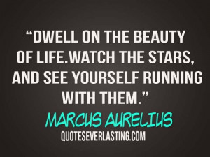 Dwell on the beauty of life. Watch the stars, and see yourself running ...