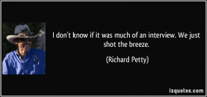 ... it was much of an interview. We just shot the breeze. - Richard Petty